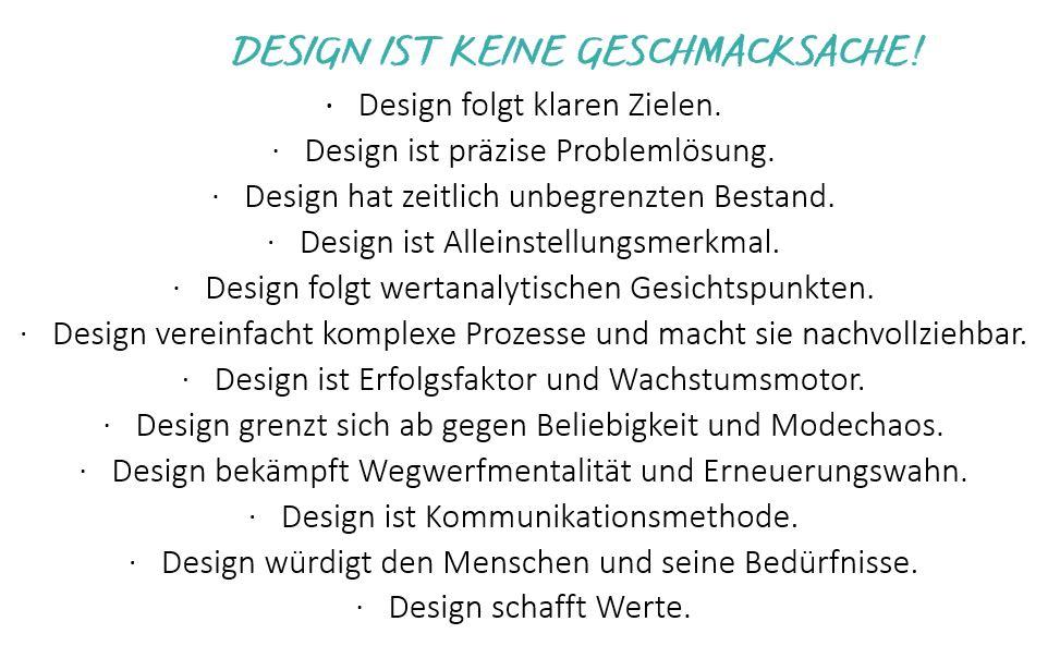 Design ist keine Geschmackssache! Design... - folgt klaren Zielen  - ist präzise Problemlösung - hat zeitlich unbegrenzten Bestand - ist Alleinstellungsmerkmal - folgt wertanalytischen Gesichtspunkten - vereinfacht komplexe Prozesse und macht sie nachvollziehbar - ist Erfolgsfaktor und Wachstumsmotor - grenzt sich ab gegen Beliebigkeit und Modechaos - bekämpft Wegwerfmentalität  und Erneuerungswahn  - ist eine Kommunikationsmethode - würdigt den Menschen und seine Bedürfnisse - schafft Werte