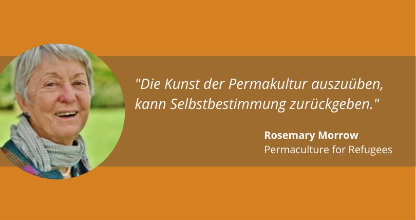 """""""Die Kunst der Permakultur auszuüben, kann Selbstbestimmung zurückgeben."""" Rosemary Morrow, Permaculture for Refugees"""