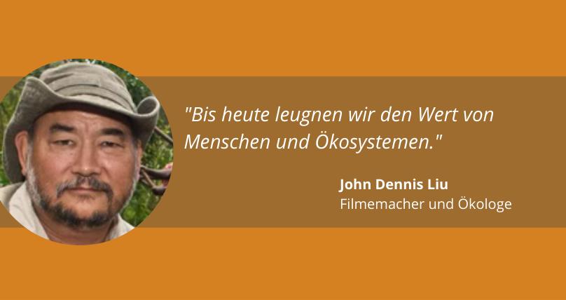 """""""Bis heute leugnen wir den Wert von Menschen und Ökosystemen."""" John Dennis Liu, Filmemacher und Ökologe"""