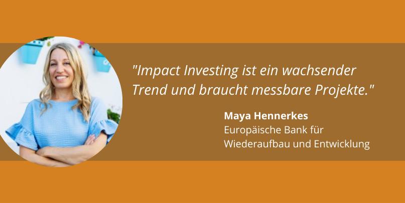 """""""Impact Investing ist ein wachsender Trend und braucht messbare Projekte."""" Maya Hennerkes, Europäische Bank für Wiederaufbau und Entwicklung"""