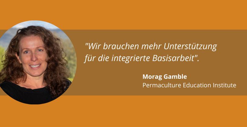 """""""Wir brauchen mehr Unterstützung für die integrierte Basisarbeit"""". Morag Gamble, Permaculture Education Institute"""
