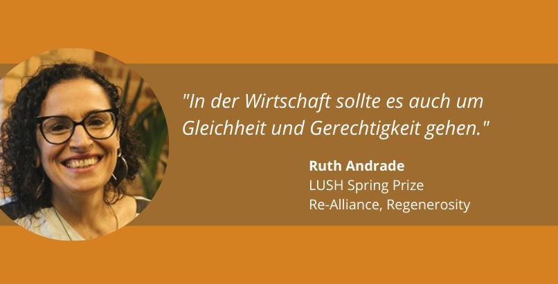 """""""In der Wirtschaft sollte es auch um Gleichheit und Gerechtigkeit gehen."""" Ruth Andrade, LUSH Spring Prize, Re-Alliance, Regenerosity"""
